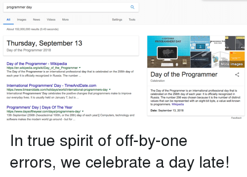 byte: programmer day  All  Images  News VideosMore  Settings  Tools  About 152,000,000 results (0.43 seconds)  13 SEPTEMBER  Thursday, September 13  Day of the Programmer 2018  Day of the Programmer - Wikipedia  https:/len.wikipedia.org/wiki/Day_of_the_Programmer  The Day of the Programmer is an international professional day that is celebrated on the 256th day of  each year It is officially recognized in Russia. The number...  More images  Day of the Programmer  Celebration  International Programmers' Day - TimeAndDate.com  https://www.timeanddate.com/holidays/world/international-programmers-day  International Programmers' Day celebrates the positive changes that programmers make to improve  our everyday lives. It is usually held on January 7, but is.  The Day of the Programmer is an international professional day that is  celebrated on the 256th day of each year. It is officially recognized in  Russia. The number 256 was chosen because it is the number of distinct  values that can be represented with an eight-bit byte, a value well-known  to programmers. Wikipedia  Programmers' Day | Days Of The Year  https://www.daysoftheyear.com/days/programmers-dayl  13th September (256th (hexadecimal 100th, or the 28th) day of each year)] Computers, technology and  software makes the modern world go around but for  Date: September 13, 2018  Feedback In true spirit of off-by-one errors, we celebrate a day late!