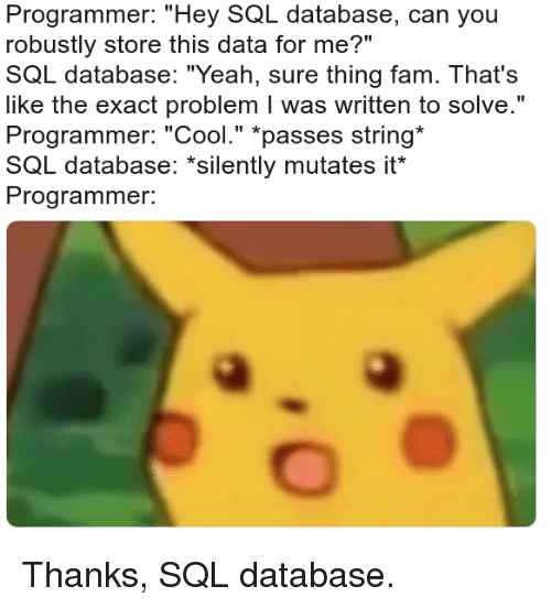 "yeah sure: Programmer: ""Hey SQL database, can you  robustly store this data for me?""  SQL database: ""Yeah, sure thing fam. That's  like the exact problem I was written to solve.""  Programmer: ""Cool."" *passes string  SQL database: ""silently mutates it  Programmer. Thanks, SQL database."