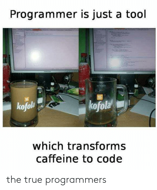 Tool: Programmer is just a tool  UUTUNE  kofola  kofola  which transforms  caffeine to code the true programmers