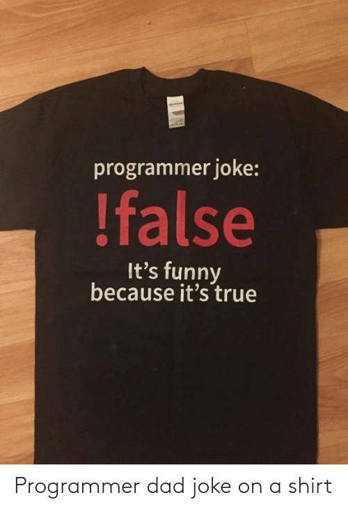 Dad Joke: programmer joke:  !false  It's funny  because it's true Programmer dad joke on a shirt