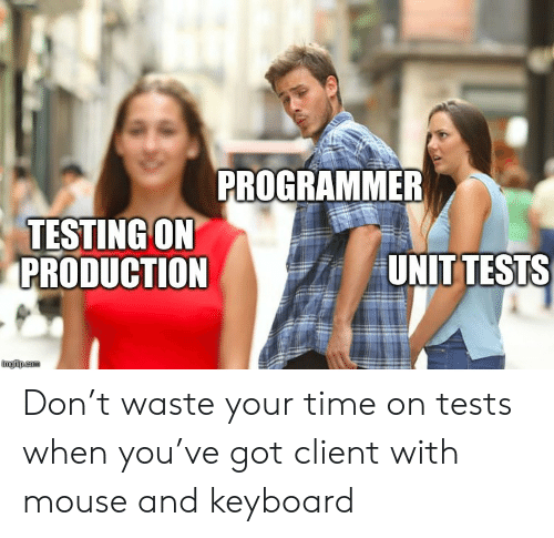 Testing: PROGRAMMER  TESTING ON  PRODUCTION  UNIT TESTS  imgflip.com Don't waste your time on tests when you've got client with mouse and keyboard