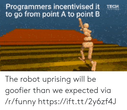 uprising: Programmers incentivised it TECH  to go from point A to point B The robot uprising will be goofier than we expected via /r/funny https://ift.tt/2y6zf4J