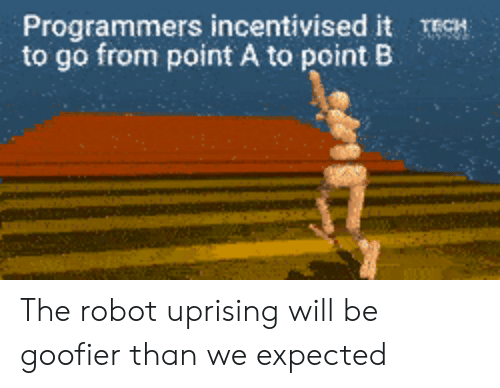 uprising: Programmers incentivised it TECH  to go from point A to point B The robot uprising will be goofier than we expected