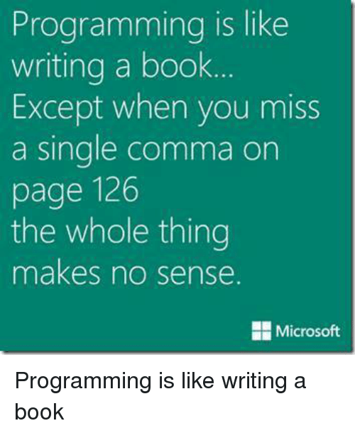 Books, Memes, and Microsoft: Programming is like  writing a book.  Except when you miss  a Single Comma on  page 126  the whole thing  makes no sense  Microsoft Programming is like writing a book