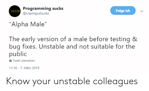 """colleagues: Programming sucks  @UserinputSucks  Folge ich  CSS SUcks  """"Alpha Male""""  The early version of a male before testing &  bug fixes. Unstable and not suitable for the  public  Tweet übersetzen  11:16 7. Mãrz 2019 Know your unstable colleagues"""