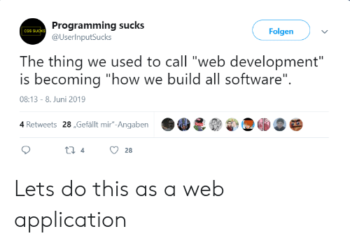 """application: Programming sucks  @UserInputSucks  Folgen  CSS SUCKS  The thing we used to call """"web development""""  is becoming """"how we build all software""""  08:13 - 8. Juni 2019  4 Retweets 28,Gefällt mir""""-Angaben  ti 4  28 Lets do this as a web application"""