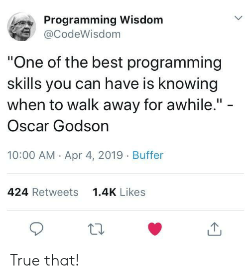 "True That: Programming Wisdom  @CodeWisdom  ""One of the best programming  skills you can have is knowing  when to walk away for awhile."" -  Oscar Godson  10:00 AM Apr 4, 2019 Buffer  424 Retweets  1.4K Likes True that!"