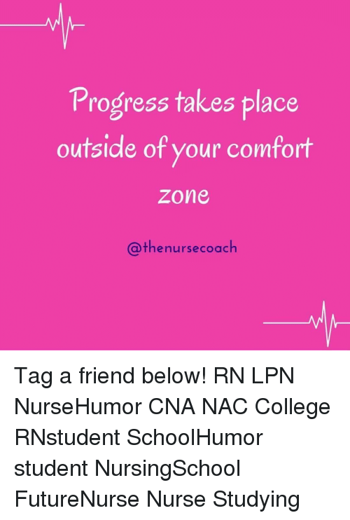 College, Comfortable, and Memes: Progress takes place  outside of your comfort  Zone  Cathe nurse coach Tag a friend below! RN LPN NurseHumor CNA NAC College RNstudent SchoolHumor student NursingSchool FutureNurse Nurse Studying