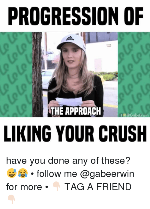 erwin: PROGRESSION OF  THE APPROACH  abe Erwin  LIKING YOUR CRUSH have you done any of these? 😅😂 • follow me @gabeerwin for more • 👇🏻 TAG A FRIEND 👇🏻