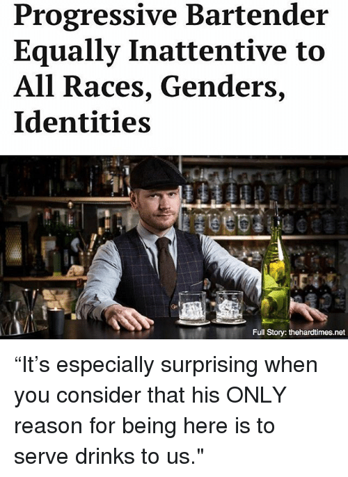 "Memes, Progressive, and Reason: Progressive Bartender  Equally Inattentive to  All Races, Genders,  Identities  Full Story: thehardtimes.net ""It's especially surprising when you consider that his ONLY reason for being here is to serve drinks to us."""