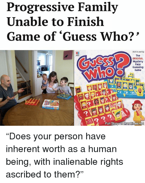 "Family, Memes, and Progressive: Progressive Family  Unable to Finish  Game of ""Guess Who?  ACES and Up  The  ORIGINAL  Mystery  Face  Guessing  O) O  Game  G Full Story thehardtimes.net ""Does your person have inherent worth as a human being, with inalienable rights ascribed to them?"""