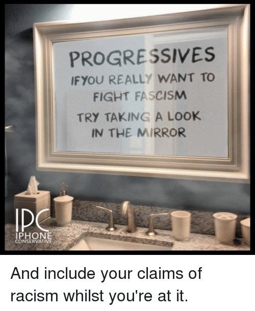 Iphone, Memes, and Racism: PROGRESSIVES  IFYOU REALLY WANT TO  FIGHT FASCISM  TRY TAKING A Look  IN THE MIRROR  IPHONE  CONSERVATIVE And include your claims of racism whilst you're at it.