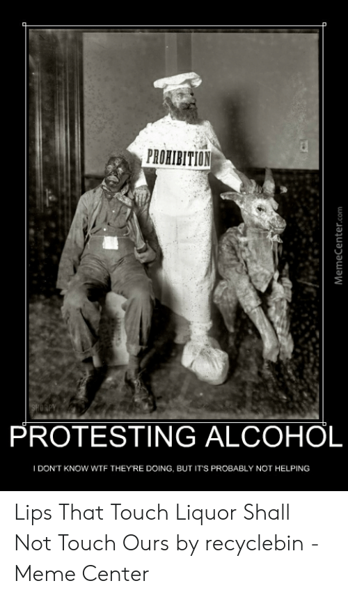 Recyclebin: PROHIBITION  PROTESTING ALCOHOL  IDON'T KNOW WTF THEY'RE DOING, BUT IT'S PROBABLY NOT HELPING  MemeCenter.com Lips That Touch Liquor Shall Not Touch Ours by recyclebin - Meme Center