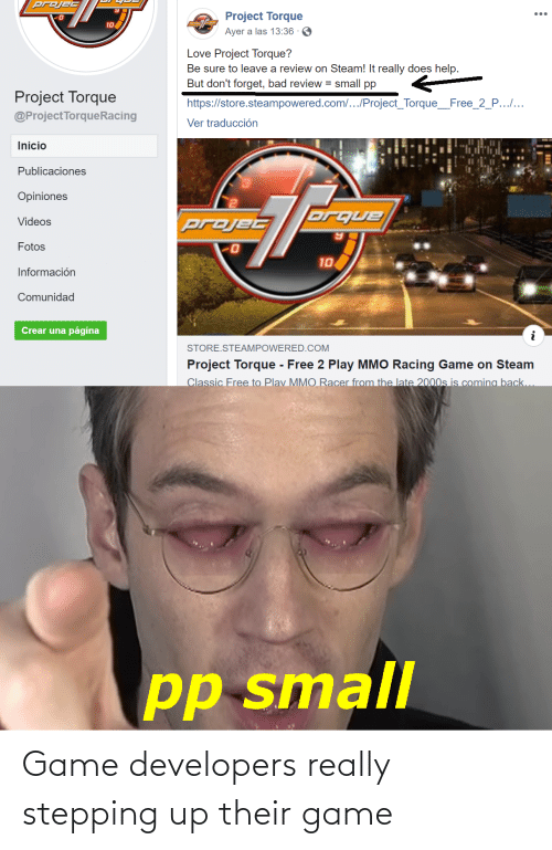 Ayer: projec  Project Torque  ...  10  Ayer a las 13:36 · 6  Love Project Torque?  Be sure to leave a review on Steam! It really does help.  But don't forget, bad review = small pp  Project Torque  https://store.steampowered.com/.../Project_Torque_Free_2_P......  @ProjectTorqueRacing  Ver traducción  Inicio  Publicaciones  Opiniones  orque  projec  Videos  Fotos  10  Información  Comunidad  Crear una página  STORE.STEAMPOWERED.COM  Project Torque - Free 2 Play MMO Racing Game on Steam  Classic Free to Play MMO Racer from the late 2000s is comina back...  pp small Game developers really stepping up their game