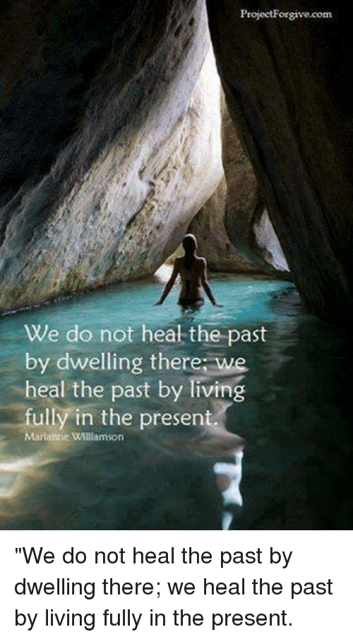 "Memes, Heat, and Live: Project Forgive.com  We do not heat the past  by dwelling there we  heal the past by Tiving  fully in the present.  Marianne Willamson ""We do not heal the past by dwelling there; we heal the past by living fully in the present."