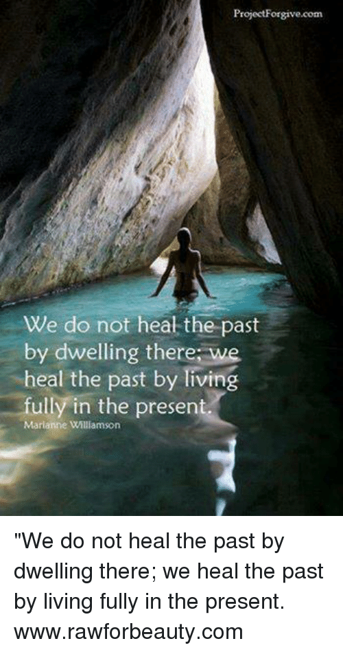 "Memes, Heat, and Forgiveness: Project Forgive.com  We do not heat the past  by dwelling there we  heal the past by Tiving  fully in the present.  Marianne Willamson ""We do not heal the past by dwelling there; we heal the past by living fully in the present. www.rawforbeauty.com"