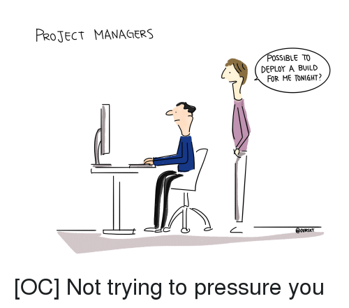 Pressure, Comics, and Project: PRoJECT MANAGERS  POSSIBLE TO  DEPLOr A BUILD  FOR ME TONIGHT?  @ovrSKr [OC] Not trying to pressure you