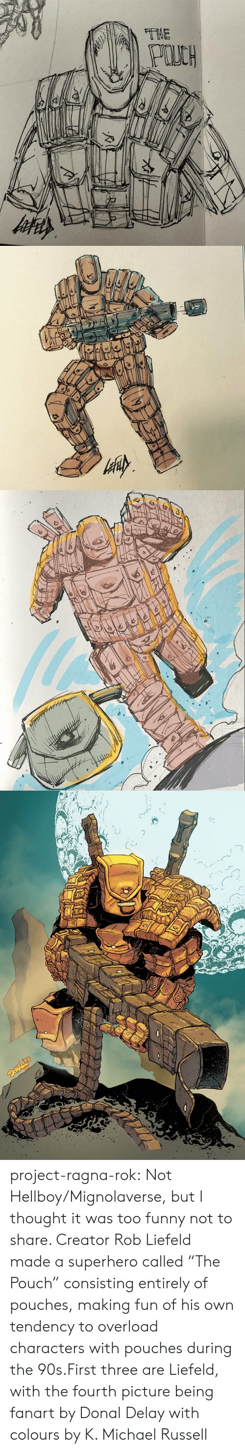 "Donal: project-ragna-rok:  Not Hellboy/Mignolaverse, but I thought it was too funny not to share. Creator Rob Liefeld made a superhero called ""The Pouch"" consisting entirely of pouches, making fun of his own tendency to overload characters with pouches during the 90s.First three are Liefeld, with the fourth picture being fanart by Donal Delay with colours by K. Michael Russell"