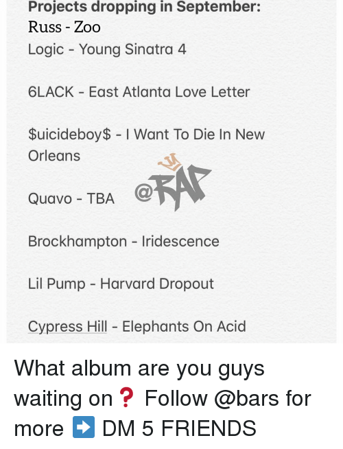 Friends, Logic, and Love: Projects dropping in September:  Russ - Zoo  Logic Young Sinatra 4  6LACK East Atlanta Love Letter  $uicideboy$ I Want To Die In New  Orleans  Quavo - TBA  @  Brockhampton Iridescence  Lil Pump - Harvard Dropout  Cypress Hill Elephants On Acid What album are you guys waiting on❓ Follow @bars for more ➡️ DM 5 FRIENDS