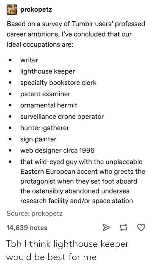 patent: prokopetz  Based on a survey of Tumblr users' professed  career ambitions, I've concluded that our  ideal occupations are:  writer  lighthouse keeper  specialty bookstore clerk  patent examiner  ornamental hermit  surveillance drone operator  hunter-gatherer  sign painter  web designer circa 1996  that wild-eyed guy with the unplaceable  Eastern European accent who greets the  protagonist when they set foot aboard  the ostensibly abandoned undersea  research facility and/or space station  Source: prokopetz  14,639 notes Tbh I think lighthouse keeper would be best for me
