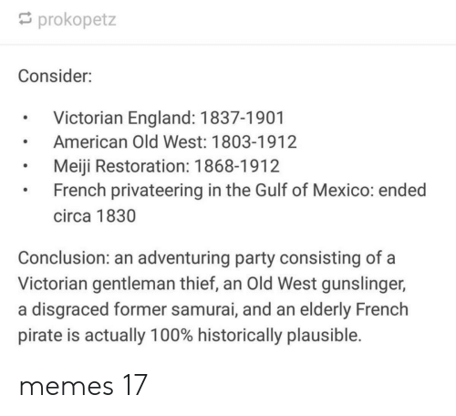 Pirate: prokopetz  Consider:  Victorian England: 1837-1901  American Old West: 1803-1912  Meiji Restoration: 1868-1912  French privateering in the Gulf of Mexico: ended  circa 1830  Conclusion: an adventuring party consisting of a  Victorian gentleman thief, an Old West gunslinger,  a disgraced former samurai, and an elderly French  pirate is actually 100% historically plausible. memes 17
