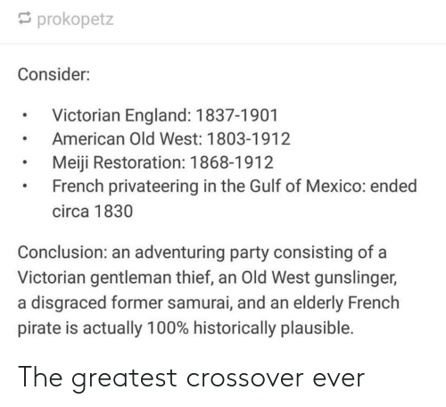 England: prokopetz  Consider:  Victorian England: 1837-1901  American Old West: 1803-1912  Meiji Restoration: 1868-1912  French privateering in the Gulf of Mexico: ended  circa 1830  Conclusion: an adventuring party consisting of a  Victorian gentleman thief, an Old West gunslinger,  a disgraced former samurai, and an elderly French  pirate is actually 100% historically plausible. The greatest crossover ever