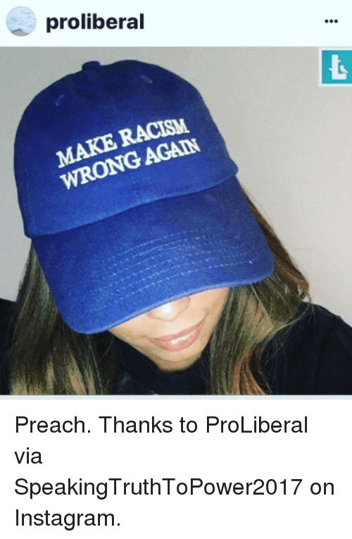 Instagram, Preach, and Via: proliberal Preach.  Thanks to ProLiberal via SpeakingTruthToPower2017 on Instagram.