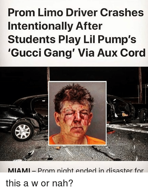 limo: Prom Limo Driver Crashes  Intentionally After  Students Play Lil Pump's  'Gucci Gang' Via Aux Cord  MIAMl- Prom night ended in disaster for this a w or nah?