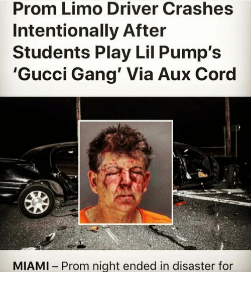 limo: Prom Limo Driver Crashes  Intentionally After  Students Play Lil Pump's  'Gucci Gang' Via Aux Coro  MIAMI Prom night ended in disaster for