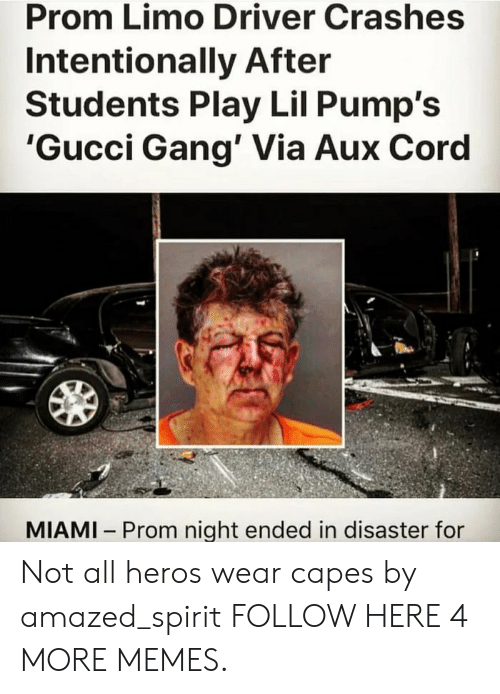 Not All Heros Wear Capes: Prom Limo Driver Crashes  Intentionally After  Students Play Lil Pump's  'Gucci Gang' Via Aux Cord  MIAMI Prom night ended in disaster for Not all heros wear capes by amazed_spirit FOLLOW HERE 4 MORE MEMES.