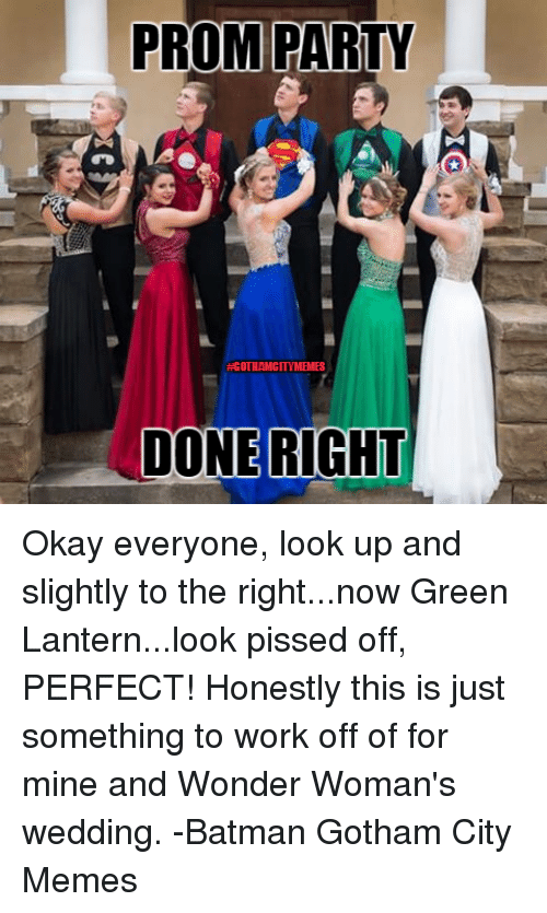 Green Lantern: PROM PARTY  DONE RIGHT Okay everyone, look up and slightly to the right...now Green Lantern...look pissed off, PERFECT! Honestly this is just something to work off of for mine and Wonder Woman's wedding. -Batman Gotham City Memes