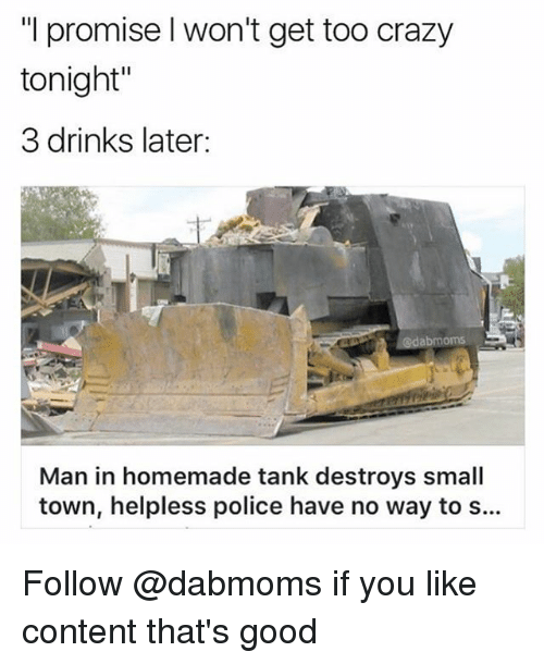 """Crazy, Drinking, and Police: promise I won't get too crazy  tonight""""  3 drinks later:  abmoms.  Man in homemade tank destroys small  town, helpless police have no way to s... Follow @dabmoms if you like content that's good"""