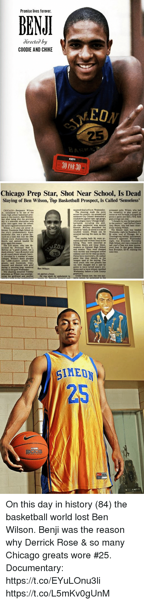 "Basketball, Chicago, and Derrick Rose: Promise lives forever.  BEN  directed by  COODIE AND CHIKE  EON  25  30 POR 30   Chicago Prep Star, Shot Near School, Is Dead  Slaying of Ben Wilson, Tep Basketball Prospect, Is Called 'Senseless'  CHICAG0-Benjamin Wilson  Jr.. considered to be one of the  finest high school basketball pros-  eets in the country, died Wednes-  nounced dead at 6a.m. Wednesday. preseason polls. Wilson, who had  The shooting made the news the versatility to play guard or  across the country. An aroused and center as well forward, averaged 20  saddened City Council demanded a ponu a game and had a 75% field  day after being shot the  crackdown against teen-age gangs, goal average last year  day in a sidewalk altercation with  some teen-agers near his school.  which plague many Chicago neghI thought he was the best player  borhoods, including the mid-in the country,"" said DePaul Coach  dle-class residential area around Joey Meyer, who had been inten  He never regained consciousness  Simeon. MeCray described his  sively wooing Wilson.  Wilson, a 17-year-old senior at  Simeon Vocational High School on  the city's predominantly black  school as ""oasis, an island in a sea of The Simeon team was headed  troubled waters. People can be Wednesday night for Rockford, Ii.,  accosted leaving the oasis, as Ben 90 miles west of Chicago, for a  Thanksgiving holiday tournament.  Two youths, both 16, were ar Simeon's opponent Wednesday  rested and held without bond in the night was Evanston Township  killing. They were identified as High School, and was a rematch of  William Moore and Omar Dixon, last year's Class AA state tourna  students at Calumet High School ment final. In that game. Simeon  and cousins. They were charged beat Evanston, 53-47, winning the  ward on a team that won the 1984  Illinois state championship last  March, and seemed headed for  glory again this season.  ED  25  The 6-8 senior, who was de-  seribed By Principal Ned L  McCray as ""a good student, not a  dumb athlete,"" was a B student and  an all-round player already heavi-  ly recruited by a number of major  colleges, Wilson's death plunged  the 1,800-student school into  gloom, and hundreds wept,  moaned, and shouted with grief  with murder and attempted armed state title.  robbery and will be tried as adults.  Police have recovered a 22-calber  pistol that they identify as the  weapon used in the slaying. The  youth who was  not been charged and is said by  police to have turned state's evi-  dence and to have already testified  Wednesday before a Cook County  memorial Ben Wilson  service in the gym Wednesday  The shooting occurred Tuesday  ed, against a fence.  nying his girlfriend and another He was taken by ambulance to Under Ilinois law, the two sus- On this day in history (84) the basketball world lost Ben Wilson.  Benji was the reason why Derrick Rose & so many Chicago greats wore #25.   Documentary: https://t.co/EYuLOnu3li https://t.co/L5mKv0gUnM"