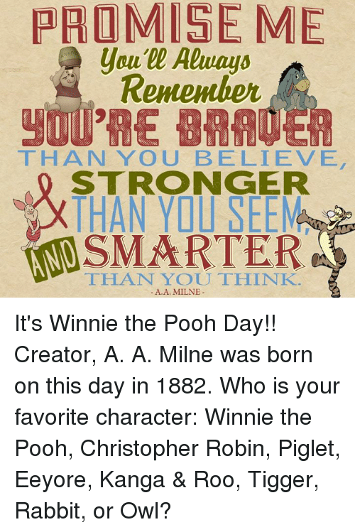 Tigger: PROMISE ME  Remember  THAN YOU BELIEVE  STRONGER  THAN YO SEEMas  SMARTER  THAT YOU THINK.  A. A. MILNE It's Winnie the Pooh Day!! Creator, A. A. Milne was born on this day in 1882.  Who is your favorite character: Winnie the Pooh, Christopher Robin, Piglet, Eeyore, Kanga & Roo, Tigger, Rabbit, or Owl?