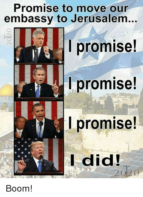 Memes, Boom, and 🤖: Promise to move our  embassy to Jerusalem...  l promise!  promise!  promise.  did! Boom!