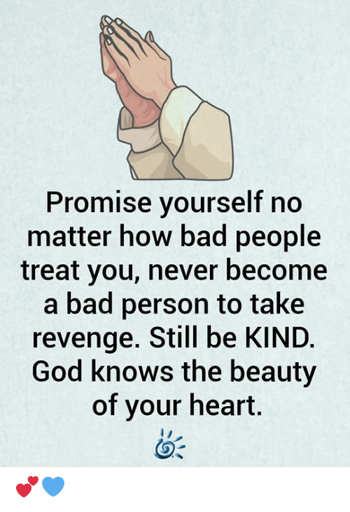 Bad Person: Promise yourself no  matter how bad people  treat you, never become  a bad person to take  revenge. Still be KIND.  God knows the beauty  of your heart. 💕💙