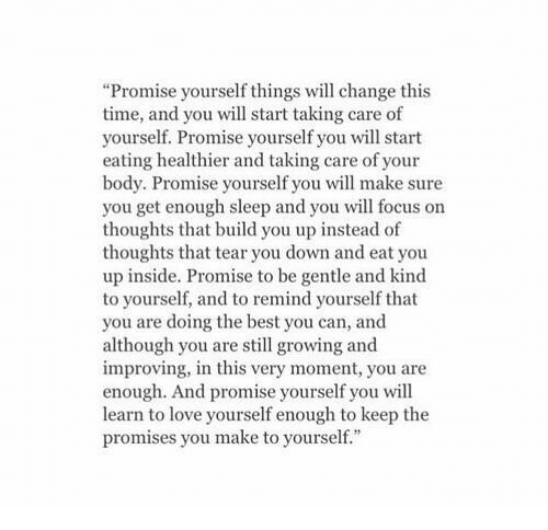 """Love Yourself: """"Promise yourself things will change this  time, and you will start taking care of  yourself. Promise yourself you will start  eating healthier and taking care of your  body. Promise yourself you will make sure  you get enough sleep and you will focus on  thoughts that build you up instead of  thoughts that tear you down and eat you  up inside. Promise to be gentle and kind  to yourself, and to remind yourself that  you are doing the best you can, and  although you are still growing and  improving, in this very moment, you are  enough. And promise yourself you will  learn to love yourself enough to keep the  promises you make to yourself."""""""