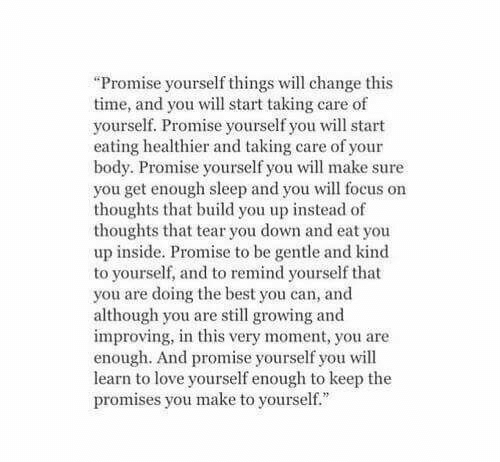 """Promises: """"Promise yourself things will change this  time, and you will start taking care of  yourself. Promise yourself you will start  eating healthier and taking care of your  body. Promise yourself you will make sure  you get enough sleep and you will focus on  thoughts that build you up instead of  thoughts that tear you down and eat you  up inside. Promise to be gentle and kind  to yourself, and to remind yourself that  you are doing the best you can, and  although you are still growing and  improving, in this very moment, you are  enough. And promise yourself you will  learn to love yourself enough to keep the  promises you make to yourself."""""""