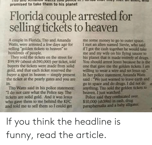 """pearly: promised to take them to his planet  Florida couple arrested for  selling tickets to heaven  4  A couple in Florida, Tito and Amanda me some money to go to outer space.  Watts, were arrested a few days ago for I met an allen named Stevie, who said  selling golden tickets to heaven to  hundreds of people  if I got the cash together he would take  me and my wife on his flying saucer to  They sold the tickets on the street for his planet that is made entirely of drugs.  599.99 (about sh390,000) per ticket, told You should arrest Jesus because he is the  buyers the tickets were made from solid one that gave me the golden tickess. I am  gold, and that each ticket reserved thewilling to wear a wire and set Jesus up""""  buyer a spot in heaven simply present In her police statement, Amanda Watts  the ticket at the pearly gates and you are said: """"We just wanted to leave carth and  in.  Tito Watts said in his police statement: anything, Tito sold the golden tickets to  """"I do not care what the Police say Theheaven. I just watched  tickets are solid gold. And it was Jesus Police said they confiscated över  who gave them to me behind the KFC S10,000 (sh39m) in cash, drug  and told me to sell them so I could get paraphemalia and a baby alligator  go to space and do drugs. I did not do  e If you think the headline is funny, read the article."""