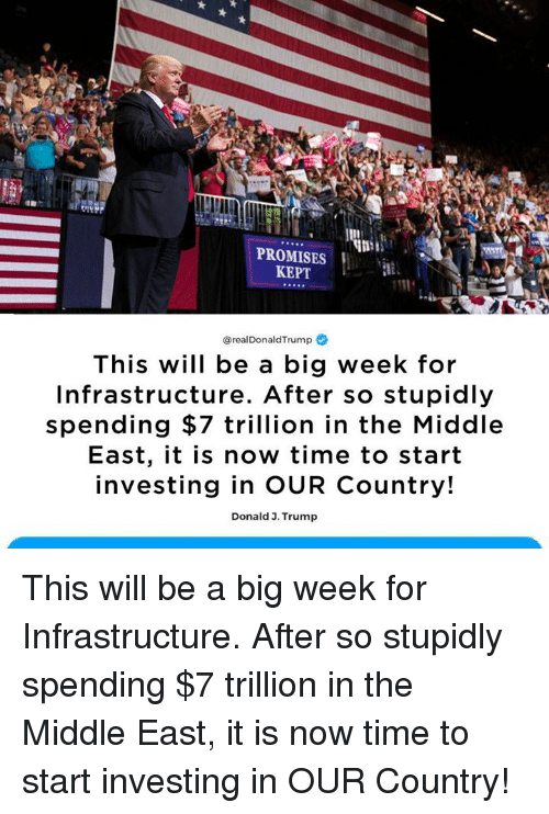 The Middle, Time, and Trump: PROMISES  KEPT  @realDonaldTrump  This will be a big week for  Infrastructure. After so stupidly  spending $7 trillion in the Middle  East, it is now time to start  investing in OUR Country!  Donald 3. Trump This will be a big week for Infrastructure. After so stupidly spending $7 trillion in the Middle East, it is now time to start investing in OUR Country!