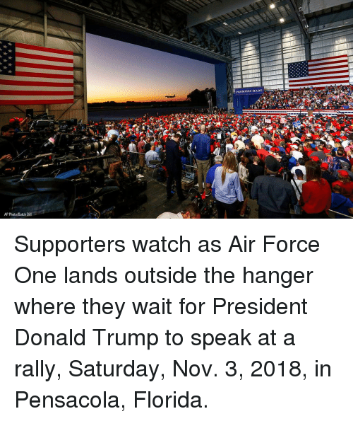 For President: PROMISES MADE  AP Photo/Butch Dill Supporters watch as Air Force One lands outside the hanger where they wait for President Donald Trump to speak at a rally, Saturday, Nov. 3, 2018, in Pensacola, Florida.