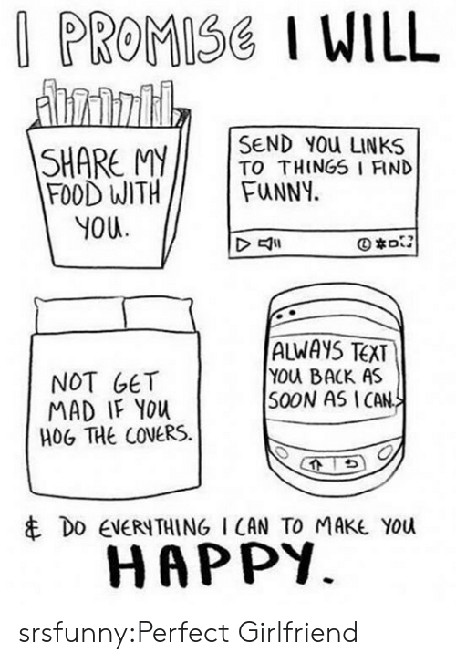 Mitos: PROMISG I WILL  SEND YOU LINKS  SHARE MITO THINGS I FIND  FOOD WITHFuNNY.  YOU  NOT GET  MAD IF YOu  HOG THE COVERS.  ALWAYS TEXT  YOu BACK AS  S0ON AS ICAN  串DO EVERYTHING I CAN TO MAKE YOU  HAPPY. srsfunny:Perfect Girlfriend