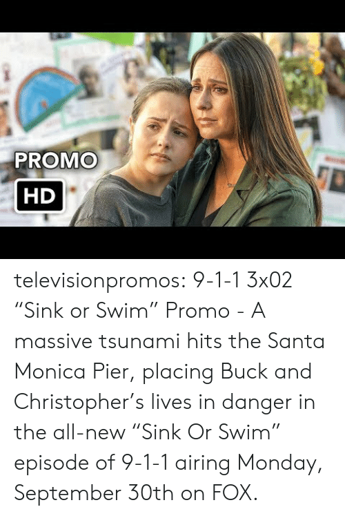 "30Th: PROMO  HD televisionpromos:  9-1-1 3x02 ""Sink or Swim"" Promo - A massive tsunami hits the Santa Monica Pier, placing Buck and Christopher's lives in danger in the all-new ""Sink Or Swim"" episode of 9-1-1 airing Monday, September 30th on FOX."