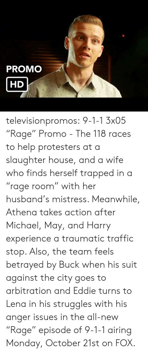 "Lena: PROMO  HD televisionpromos:  9-1-1 3x05 ""Rage"" Promo - The 118 races to help protesters at a slaughter house, and a wife who finds herself trapped in a ""rage room"" with her husband's mistress. Meanwhile, Athena takes action after Michael, May, and Harry experience a traumatic traffic stop. Also, the team feels betrayed by Buck when his suit against the city goes to arbitration and Eddie turns to Lena in his struggles with his anger issues in the all-new ""Rage"" episode of 9-1-1 airing Monday, October 21st on FOX."