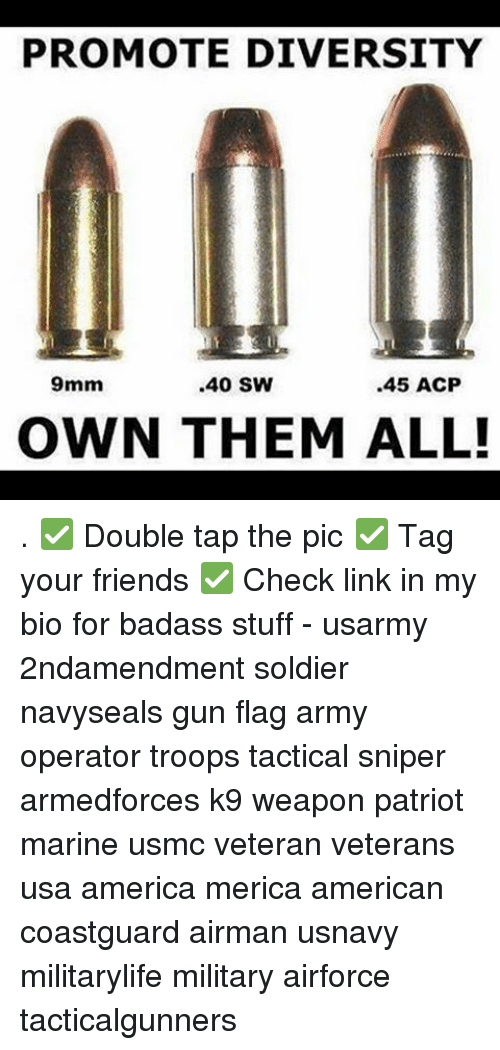 9mm: PROMOTE DIVERSITY  .45 ACP  9mm  .40 SW  OWN THEM ALL! . ✅ Double tap the pic ✅ Tag your friends ✅ Check link in my bio for badass stuff - usarmy 2ndamendment soldier navyseals gun flag army operator troops tactical sniper armedforces k9 weapon patriot marine usmc veteran veterans usa america merica american coastguard airman usnavy militarylife military airforce tacticalgunners