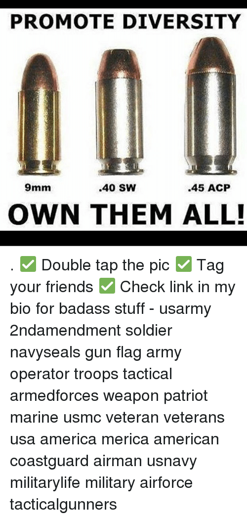 9mm: PROMOTE DIVERSITY  9mm  .40 SW  .45 ACP  OWN THEM ALL! . ✅ Double tap the pic ✅ Tag your friends ✅ Check link in my bio for badass stuff - usarmy 2ndamendment soldier navyseals gun flag army operator troops tactical armedforces weapon patriot marine usmc veteran veterans usa america merica american coastguard airman usnavy militarylife military airforce tacticalgunners