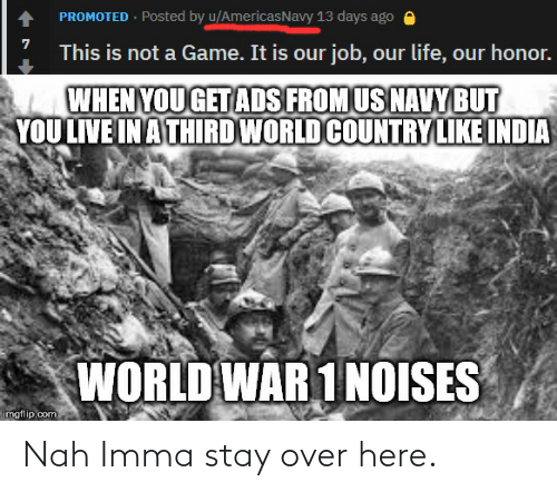 world war 1: PROMOTED · Posted by u/AmericasNavy 13 days ago e  This is not a Game. It is our job, our life, our honor.  WHEN YOU GET ADS FROM US NAVY BUT  YOU LIVE IN A THIRD WORLD COUNTRY LIKE INDIA  WORLD WAR 1 NOISES  imgflip.com Nah Imma stay over here.