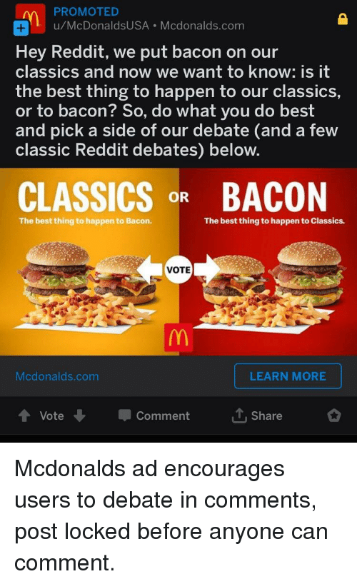 mcdonalds ad: PROMOTED  u/McDonaldsUSA Mcdonalds.com  Hey Reddit, we put bacon on our  classics and now we want to know: is it  the best thing to happen to our classics,  or to bacon? So, do what you do best  and pick a side of our debate (and a few  classic Reddit debates) below.  CLASSICSR BACON  The best thing to happen to Bacon.  The best thing to happen to Classics.  VOTE  Mcdonalds.com  LEARN MORE  Vote  Comment  Share
