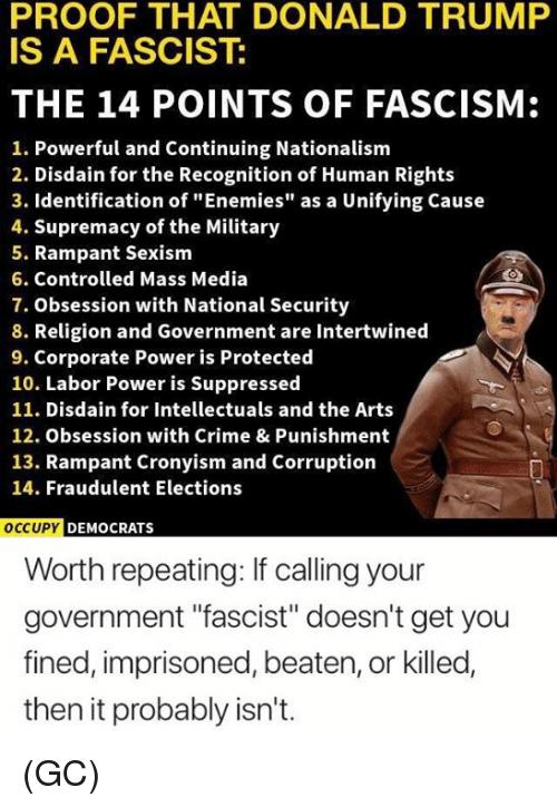 "Nationalism: PROOF THAT DONALD TRUMP  IS A FASCIST:  THE 14 POINTS OF FASCISM:  1. Powerful and Continuing Nationalism  2. Disdain for the Recognition of Human Rights  3. Identification of ""Enemies"" as a Unifying Cause  4. Supremacy of the Military  5. Rampant Sexism  6. Controlled Mass Media  7. Obsession with National Security  8. Religion and Government are Intertwined  9. Corporate Power is Protected  10. Labor Power is Suppressed  11. Disdain for Intellectuals and the Arts  12. Obsession with Crime & Punishment  13. Rampant Cronyism and Corruption  14. Fraudulent Elections  OCCU  PY DEMOCRATS  Worth repeating: If calling your  government ""fascist"" doesn't get you  fined, imprisoned, beaten, or killed,  then it probably isn't. (GC)"