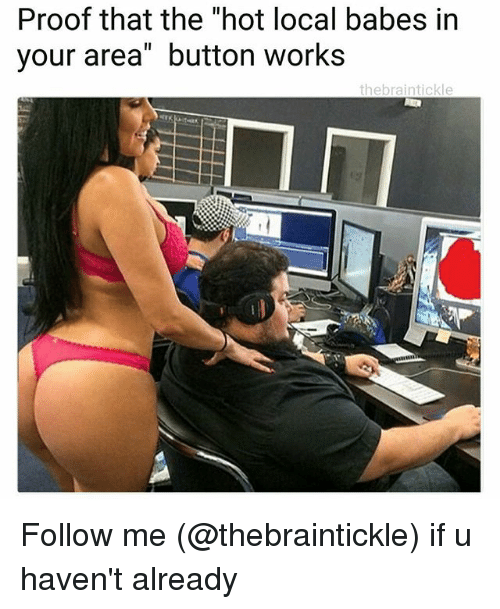 """Proofs: Proof that the """"hot local babes in  your area"""" button works  thebraintickle Follow me (@thebraintickle) if u haven't already"""